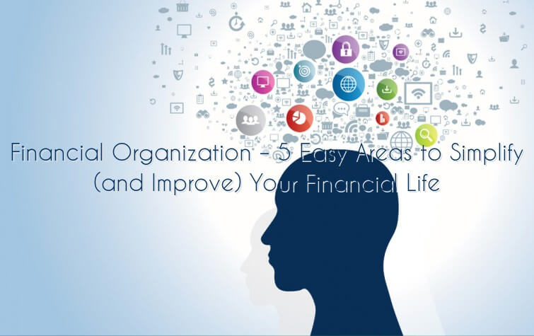 Financial Organization – 5 Easy Areas to Simplify (and Improve) Your Financial Life